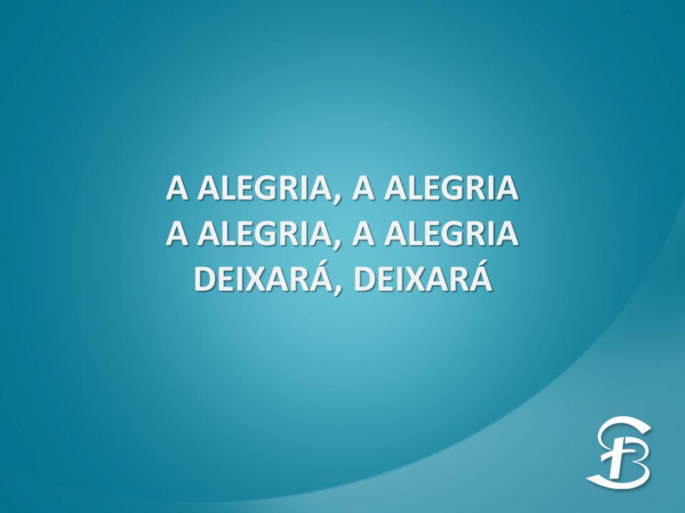 A ALEGRIA, A ALEGRIA DEIXARÁ, DEIXARÁ