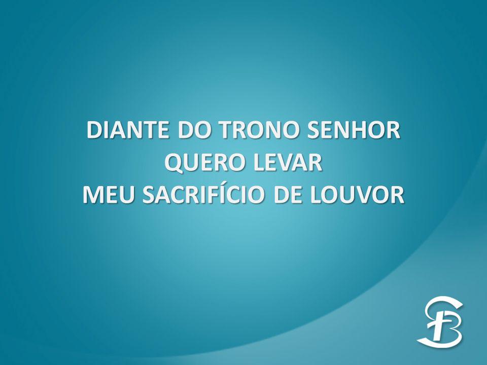 DIANTE DO TRONO SENHOR QUERO LEVAR MEU SACRIFÍCIO DE LOUVOR