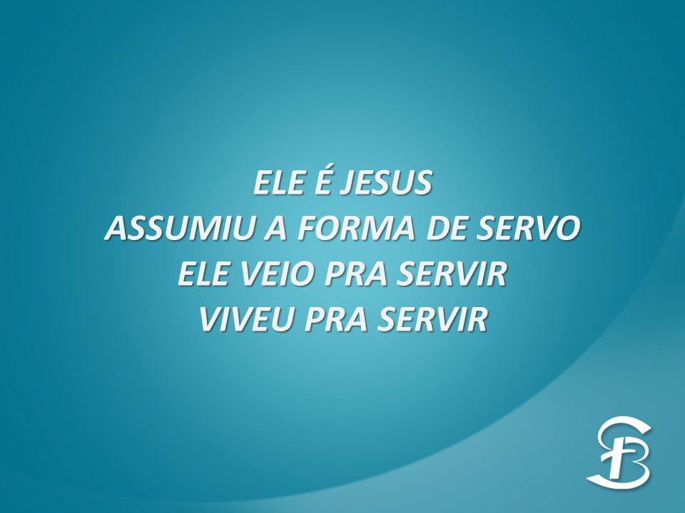 ELE É JESUS ASSUMIU A FORMA DE SERVO ELE VEIO PRA SERVIR VIVEU PRA SERVIR