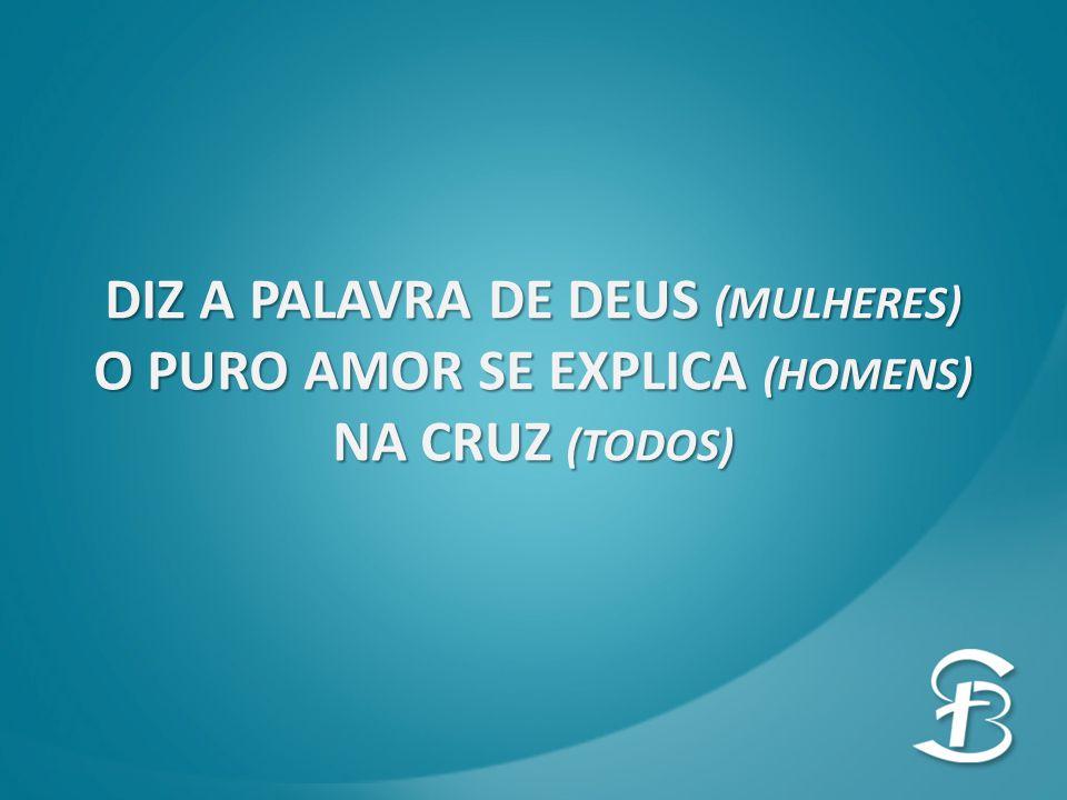 DIZ A PALAVRA DE DEUS (MULHERES) O PURO AMOR SE EXPLICA (HOMENS) NA CRUZ (TODOS)
