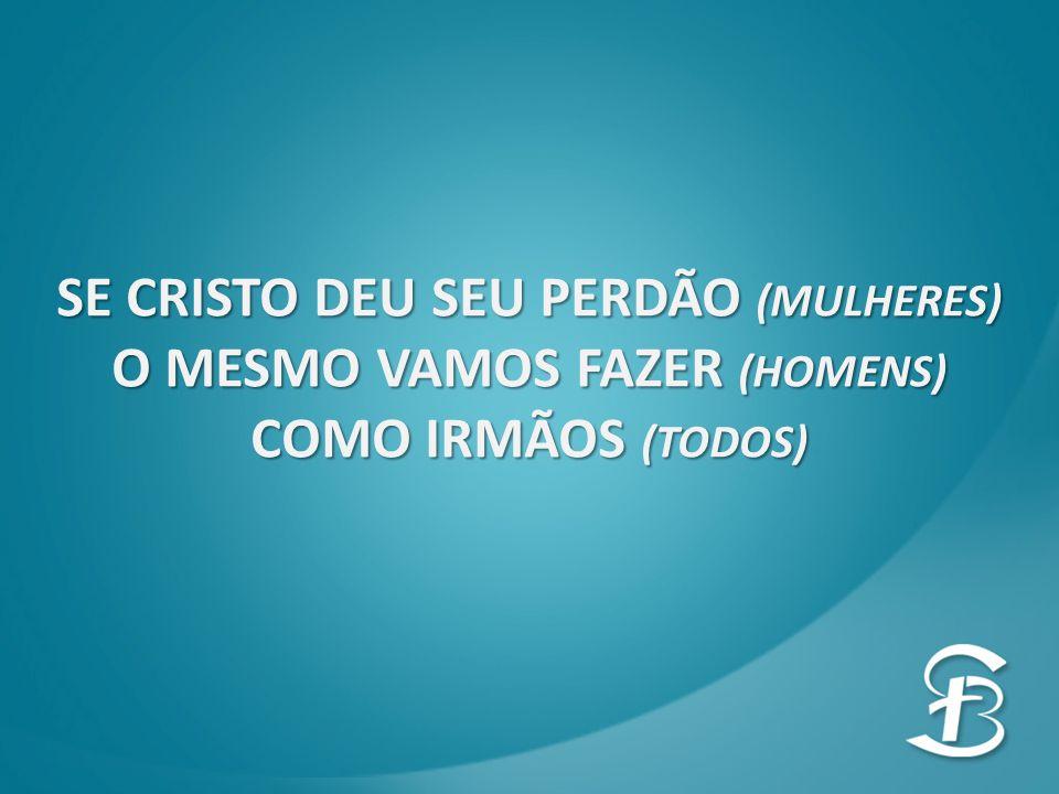 SE CRISTO DEU SEU PERDÃO (MULHERES) O MESMO VAMOS FAZER (HOMENS) COMO IRMÃOS (TODOS)