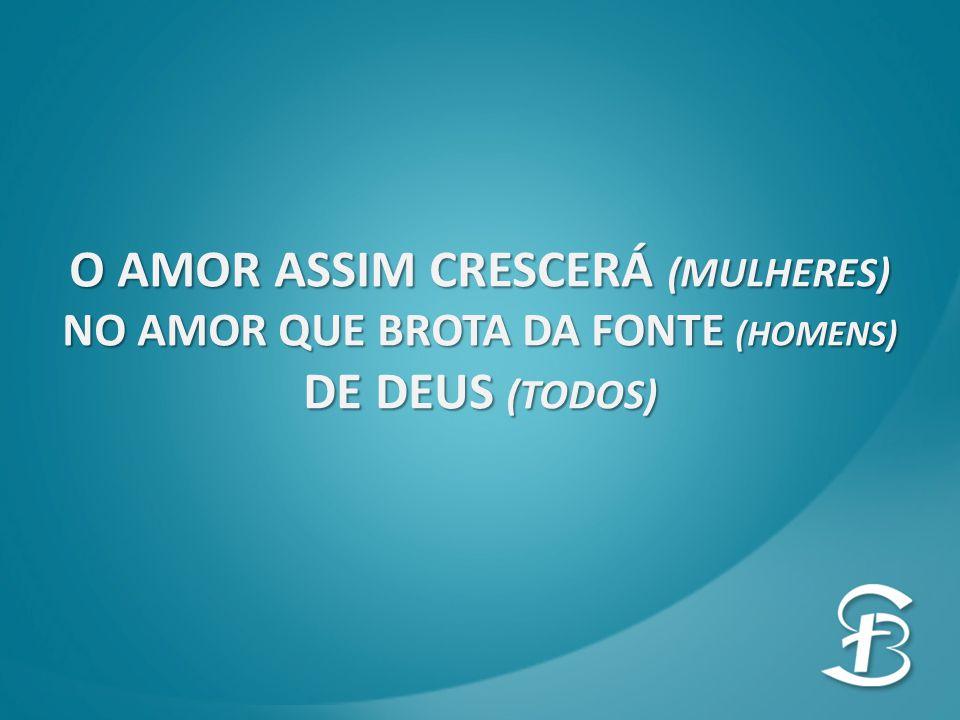 O AMOR ASSIM CRESCERÁ (MULHERES) NO AMOR QUE BROTA DA FONTE (HOMENS) DE DEUS (TODOS)