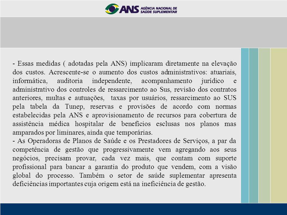 - Essas medidas ( adotadas pela ANS) implicaram diretamente na elevação dos custos. Acrescente-se o aumento dos custos administrativos: atuariais, inf