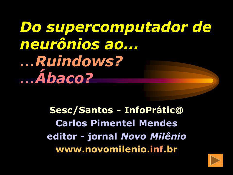 Do supercomputador de neurônios ao......Ruindows?...Ábaco.