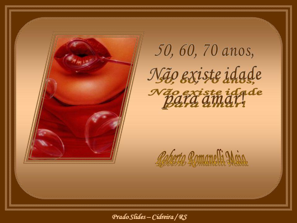 Prado Slides – Cidreira / RS E que o amor por ser maduro não menos intenso, mágico e febril é ou será...