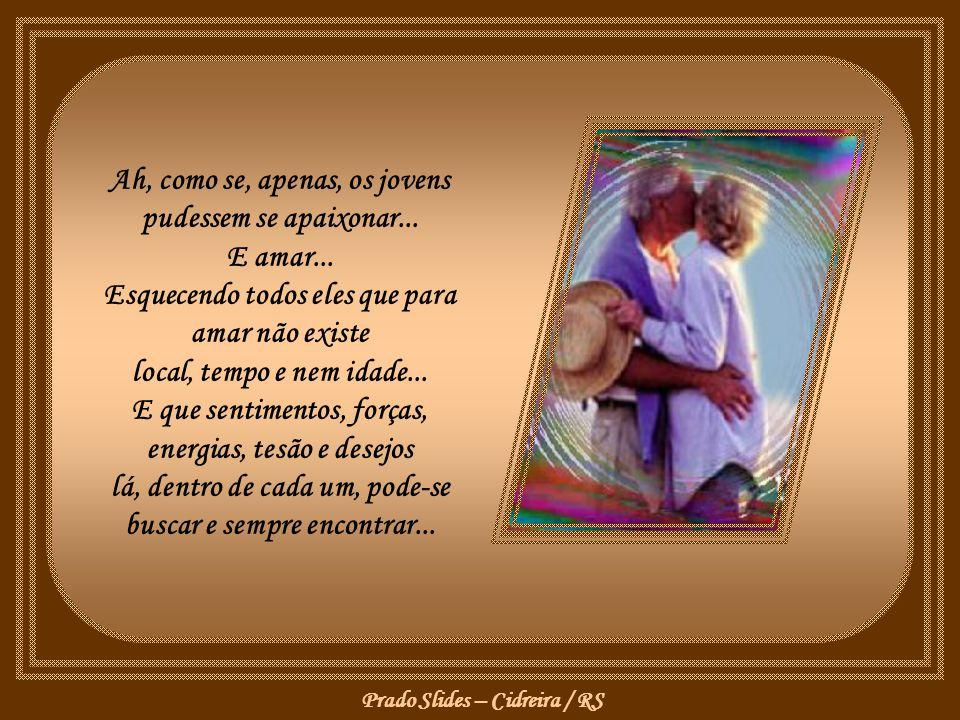Prado Slides – Cidreira / RS Que amor, paixão, prazeres, gozos e orgasmos são para aqueles que possuem, na certidão, o carimbo da juventude... Como se