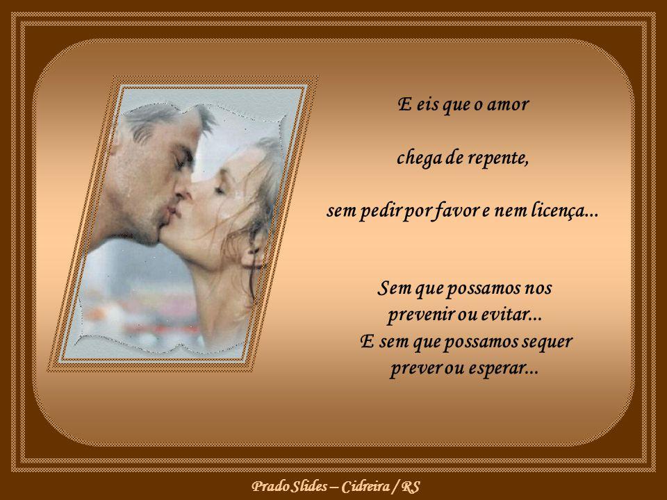 E eis que o amor chega de repente, sem pedir por favor e nem licença...