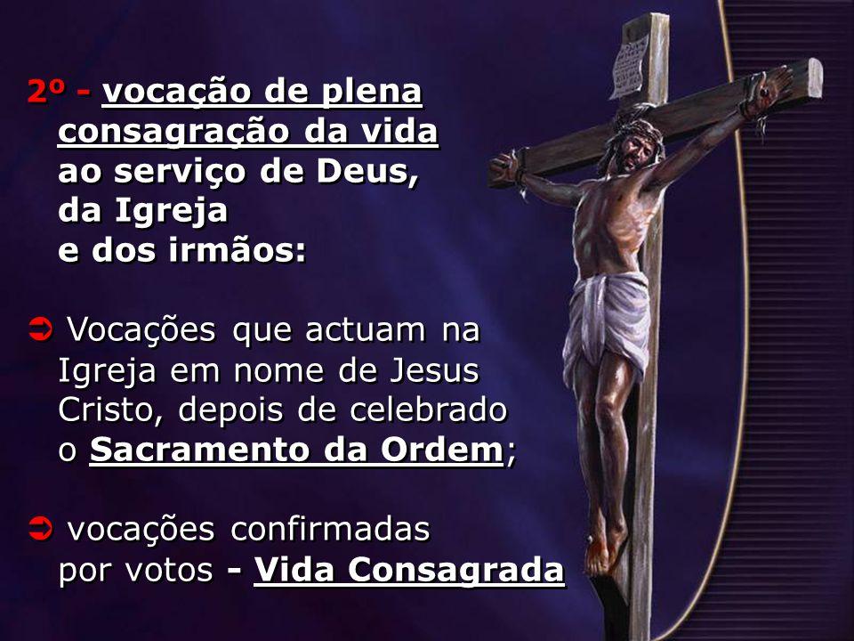 2º - vocação de plena consagração da vida ao serviço de Deus, da Igreja e dos irmãos: Vocações que actuam na Igreja em nome de Jesus Cristo, depois de