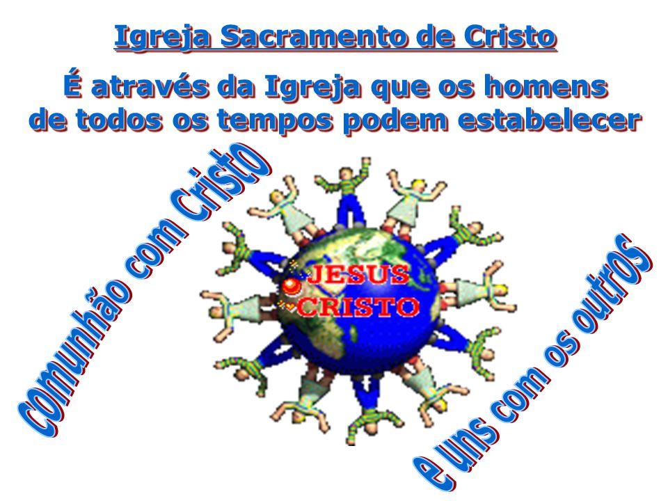 Igreja Sacramento de Cristo É através da Igreja que os homens de todos os tempos podem estabelecer Igreja Sacramento de Cristo É através da Igreja que