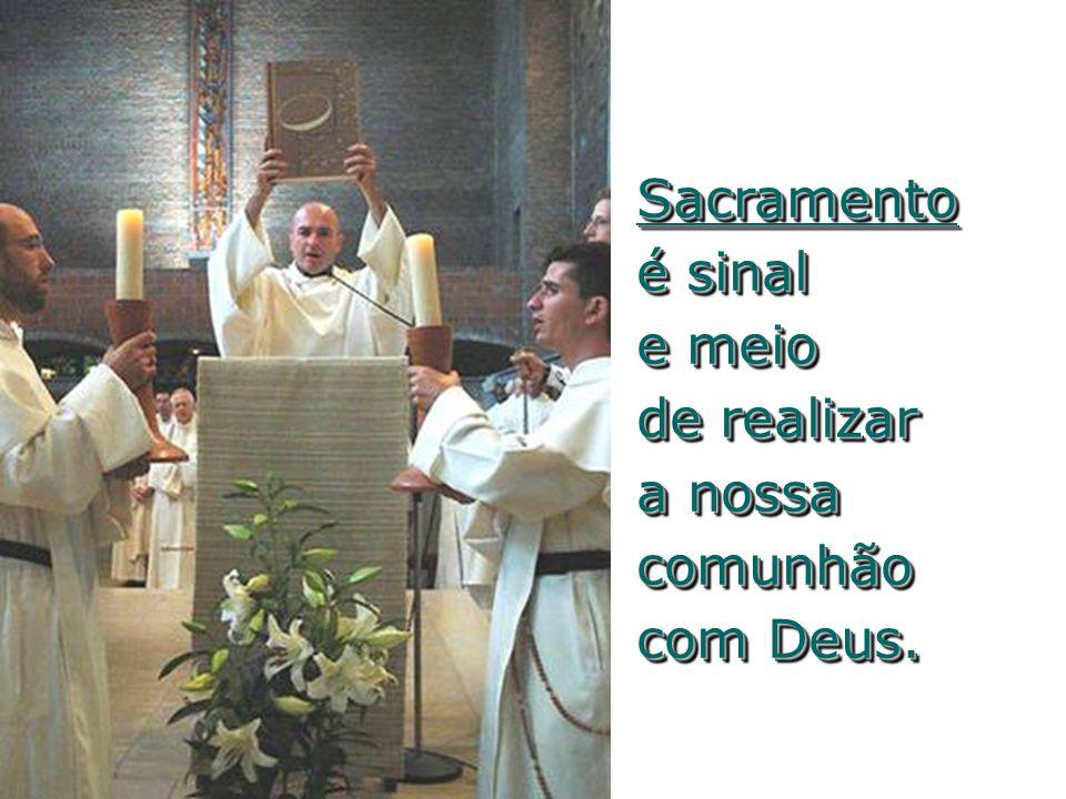 Sacramento é sinal e meio de realizar a nossa comunhão com Deus.