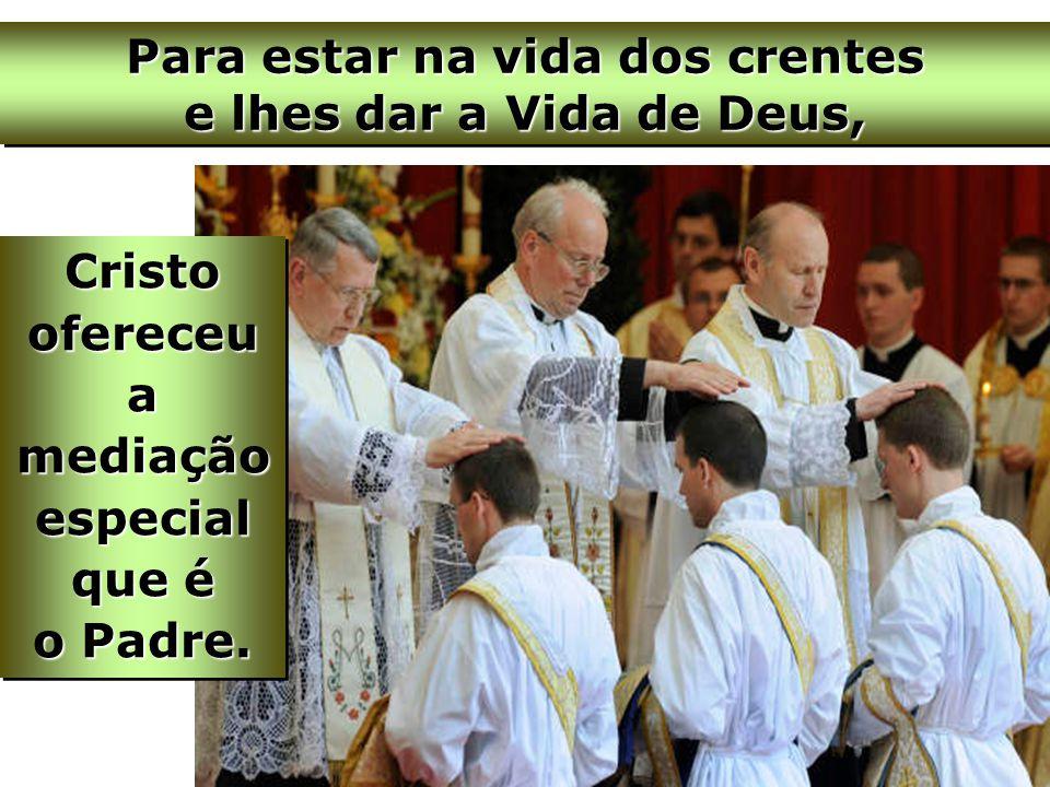 Cristo ofereceu a mediação especial que é o Padre. Para estar na vida dos crentes e lhes dar a Vida de Deus,
