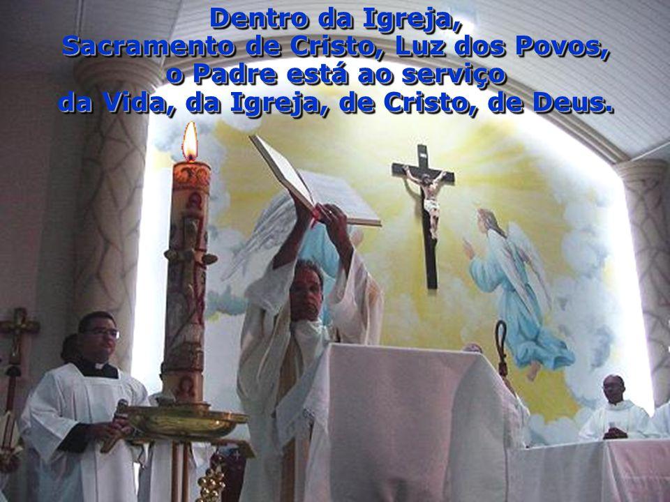 Dentro da Igreja, Sacramento de Cristo, Luz dos Povos, o Padre está ao serviço da Vida, da Igreja, de Cristo, de Deus. Dentro da Igreja, Sacramento de