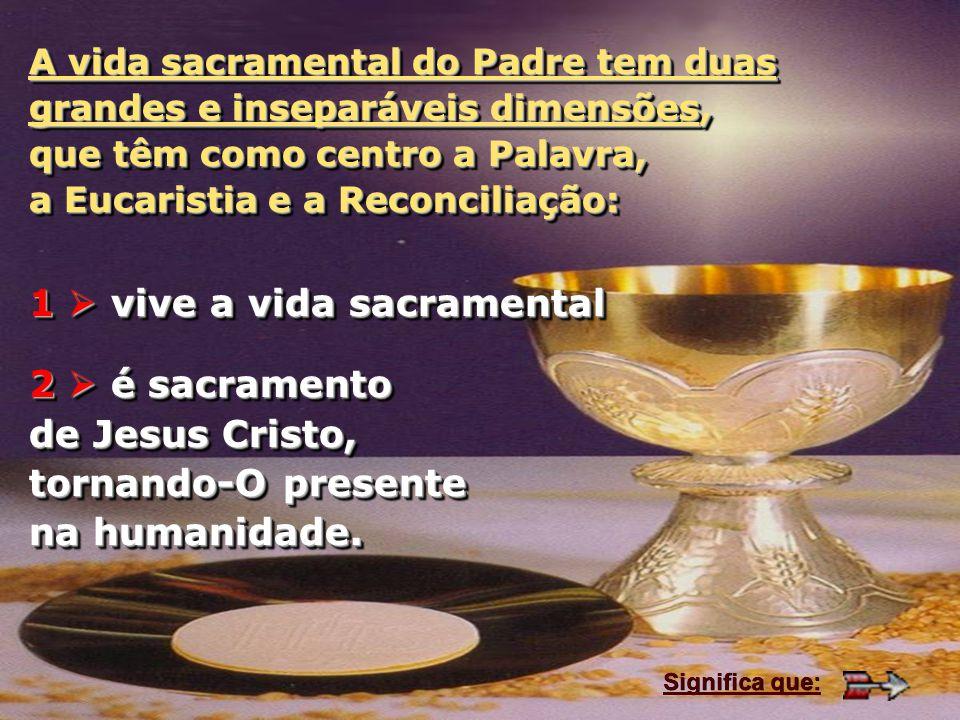 A vida sacramental do Padre tem duas grandes e inseparáveis dimensões, que têm como centro a Palavra, a Eucaristia e a Reconciliação: 1 vive a vida sa