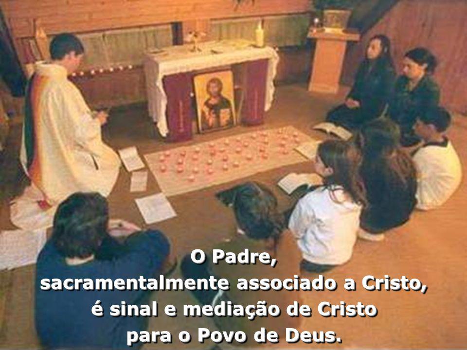 O Padre, sacramentalmente associado a Cristo, é sinal e mediação de Cristo para o Povo de Deus. O Padre, sacramentalmente associado a Cristo, é sinal