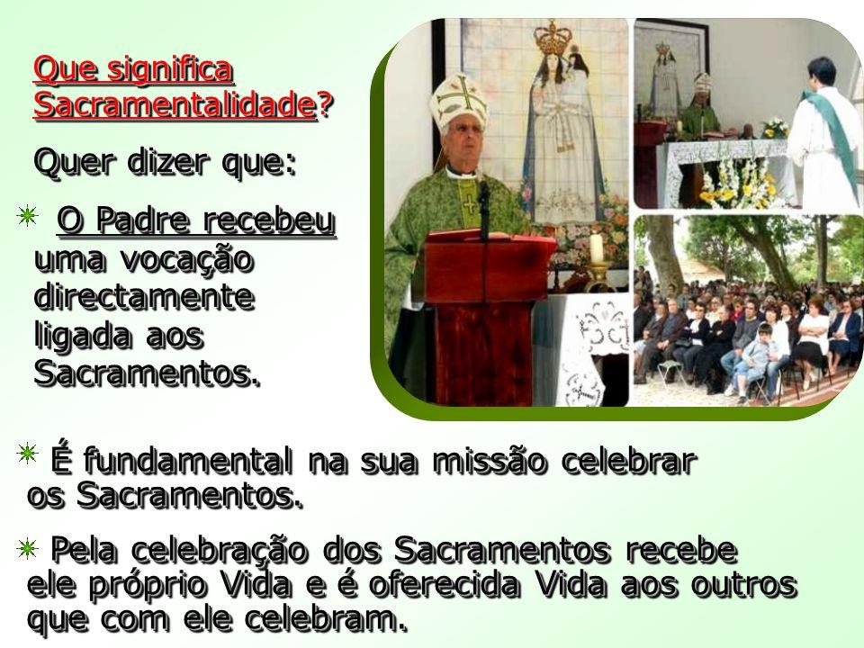 Que significa Sacramentalidade? Quer dizer que: O Padre recebeu uma vocação directamente ligada aos Sacramentos. O Padre recebeu uma vocação directame