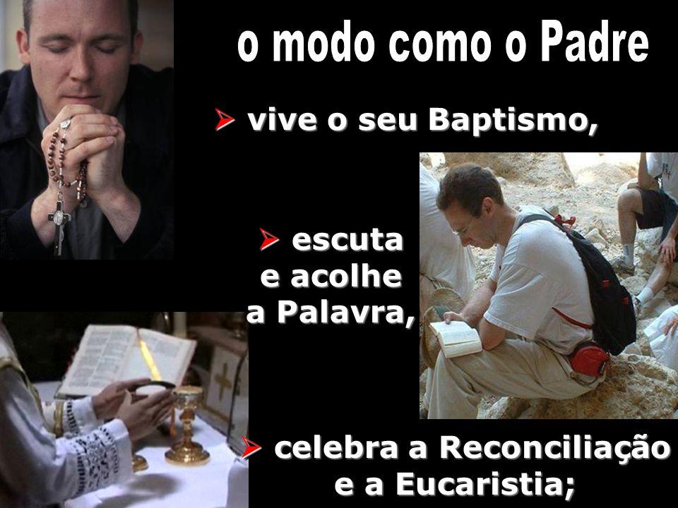 vive o seu Baptismo, vive o seu Baptismo, escuta e acolhe a Palavra, escuta e acolhe a Palavra, celebra a Reconciliação e a Eucaristia; celebra a Reco