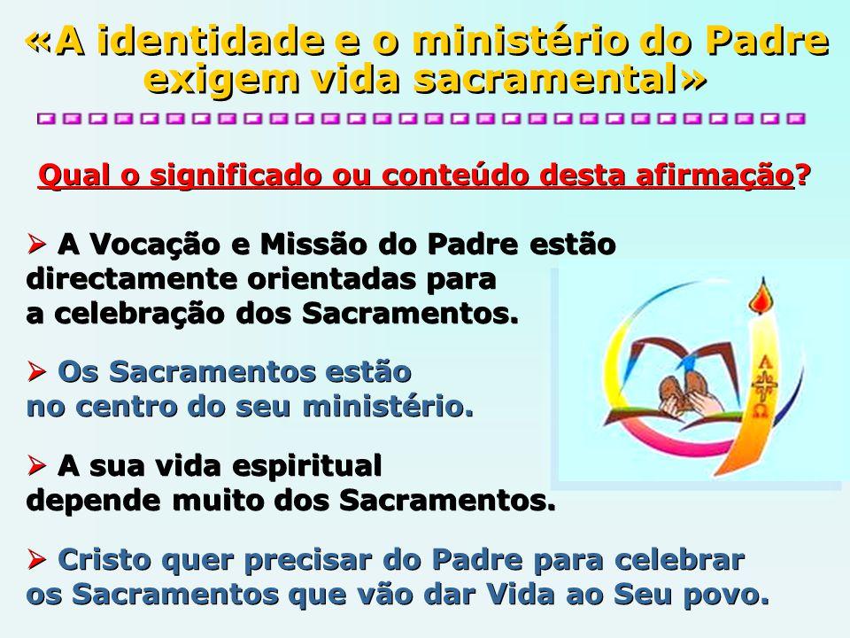 Qual o significado ou conteúdo desta afirmação? A Vocação e Missão do Padre estão directamente orientadas para a celebração dos Sacramentos. Os Sacram
