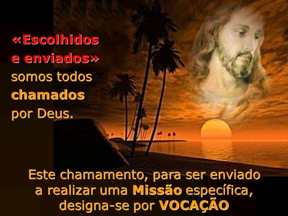 «Escolhidos e enviados» somos todos chamados por Deus. Este chamamento, para ser enviado a realizar uma Missão específica, designa-se por VOCAÇÃO