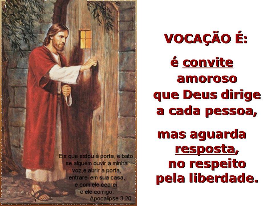 VOCAÇÃO É: é convite amoroso que Deus dirige a cada pessoa, mas aguarda resposta, no respeito pela liberdade. VOCAÇÃO É: é convite amoroso que Deus di