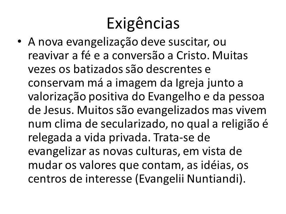 Exigências A nova evangelização deve suscitar, ou reavivar a fé e a conversão a Cristo. Muitas vezes os batizados são descrentes e conservam má a imag