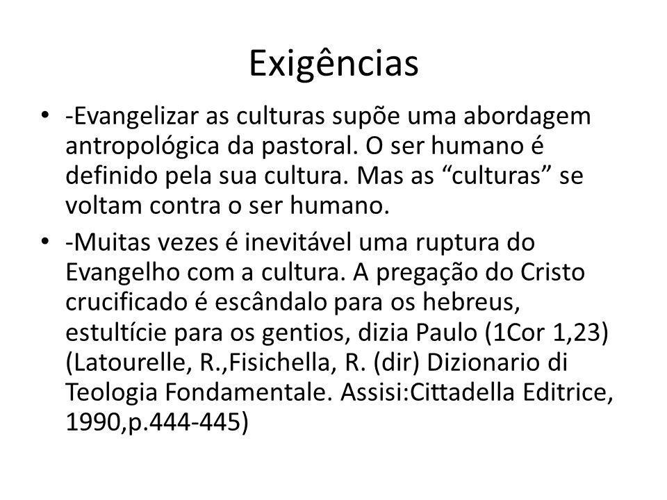 Exigências -Evangelizar as culturas supõe uma abordagem antropológica da pastoral. O ser humano é definido pela sua cultura. Mas as culturas se voltam