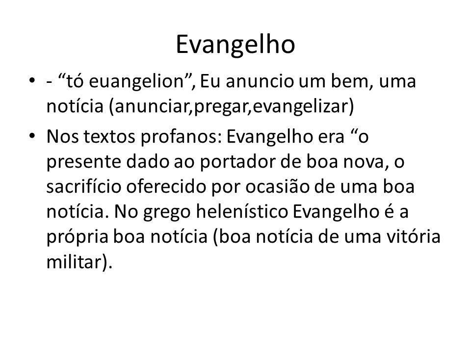 Evangelho - tó euangelion, Eu anuncio um bem, uma notícia (anunciar,pregar,evangelizar) Nos textos profanos: Evangelho era o presente dado ao portador