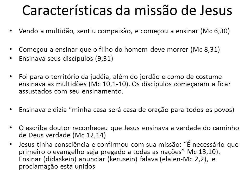 Características da missão de Jesus Vendo a multidão, sentiu compaixão, e começou a ensinar (Mc 6,30) Começou a ensinar que o filho do homem deve morre