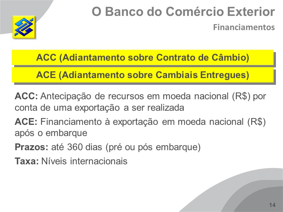 14 ACC (Adiantamento sobre Contrato de Câmbio) ACC: Antecipação de recursos em moeda nacional (R$) por conta de uma exportação a ser realizada ACE: Fi
