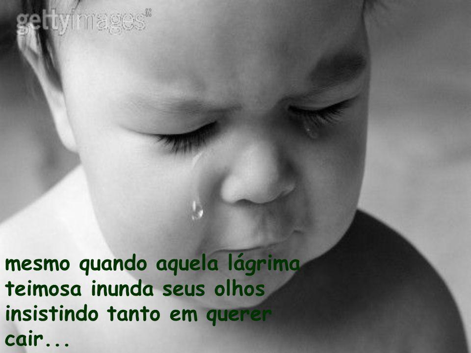 mesmo quando aquela lágrima teimosa inunda seus olhos insistindo tanto em querer cair...
