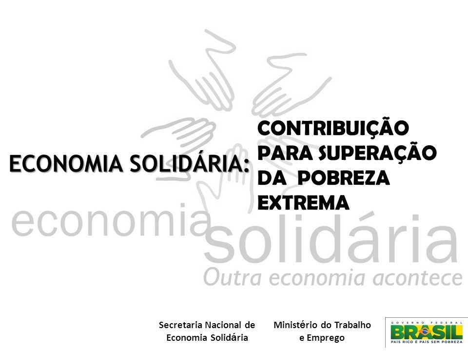 Secretaria Nacional de Economia Solid á ria Minist é rio do Trabalho e Emprego CONTRIBUIÇÃO PARA SUPERAÇÃO DA POBREZA EXTREMA ECONOMIA SOLIDÁRIA: