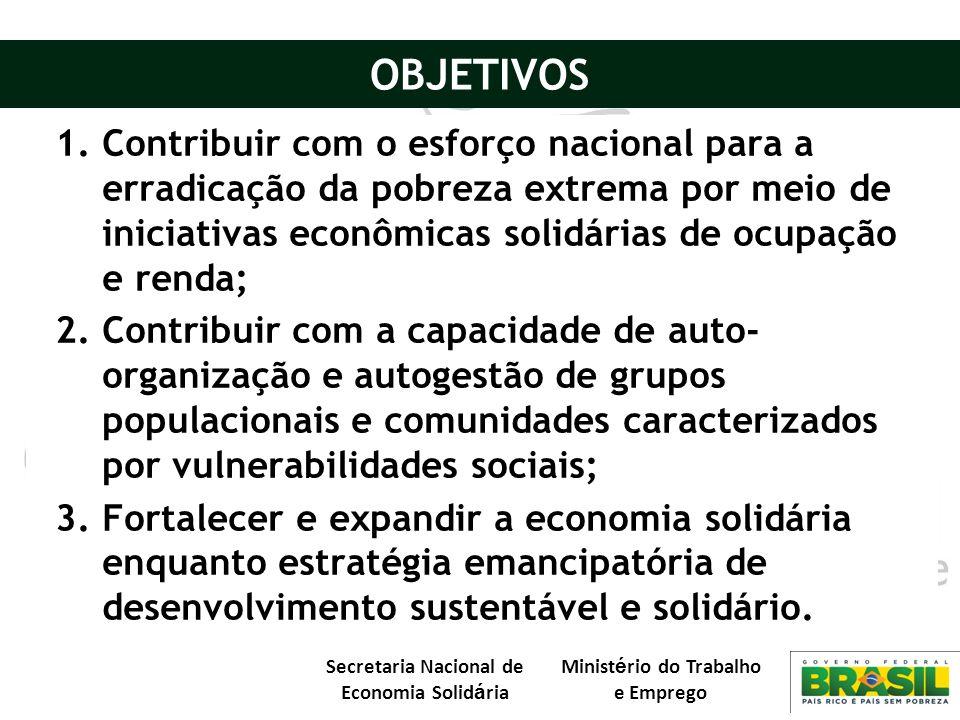 Secretaria Nacional de Economia Solid á ria Minist é rio do Trabalho e Emprego 1.Contribuir com o esforço nacional para a erradicação da pobreza extre