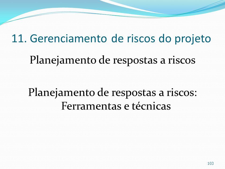 11. Gerenciamento de riscos do projeto Planejamento de respostas a riscos Planejamento de respostas a riscos: Ferramentas e técnicas 103