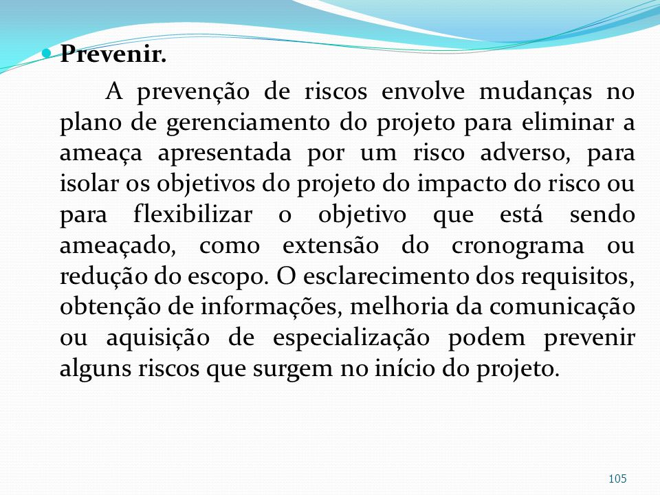 Prevenir. A prevenção de riscos envolve mudanças no plano de gerenciamento do projeto para eliminar a ameaça apresentada por um risco adverso, para is