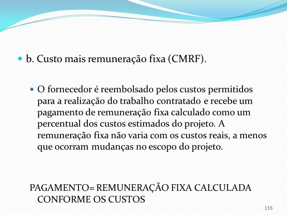 b. Custo mais remuneração fixa (CMRF). O fornecedor é reembolsado pelos custos permitidos para a realização do trabalho contratado e recebe um pagamen