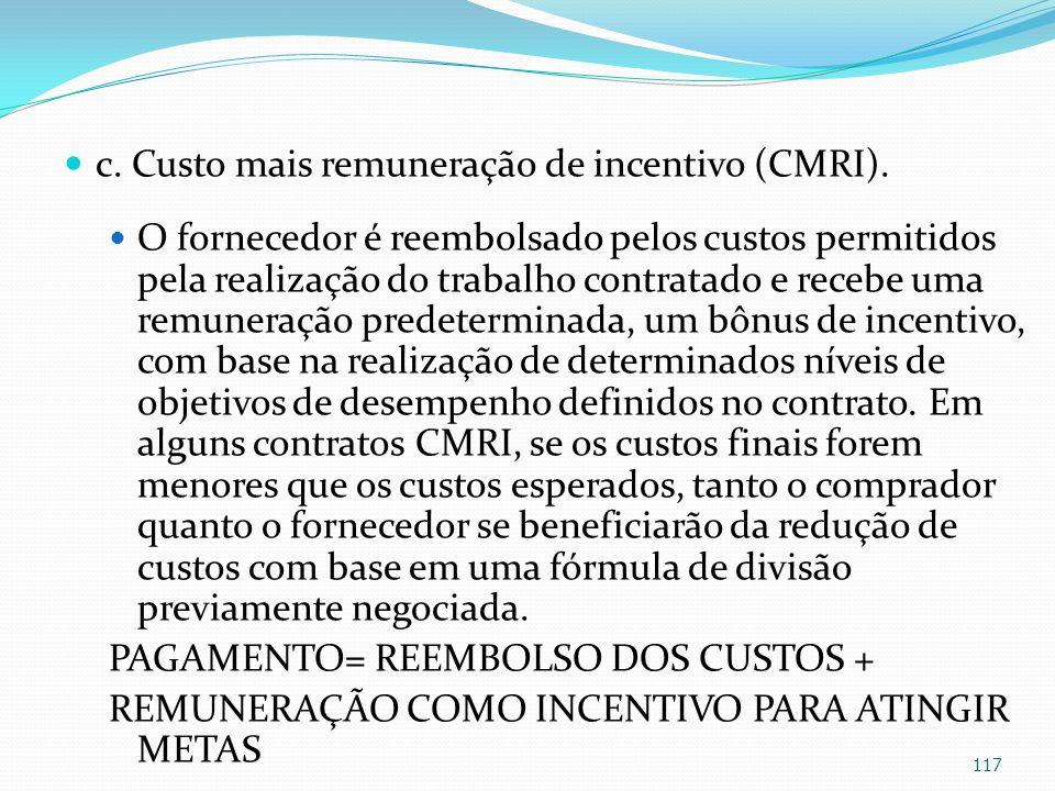 c. Custo mais remuneração de incentivo (CMRI). O fornecedor é reembolsado pelos custos permitidos pela realização do trabalho contratado e recebe uma