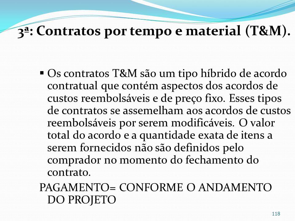 3ª: Contratos por tempo e material (T&M). Os contratos T&M são um tipo híbrido de acordo contratual que contém aspectos dos acordos de custos reembols