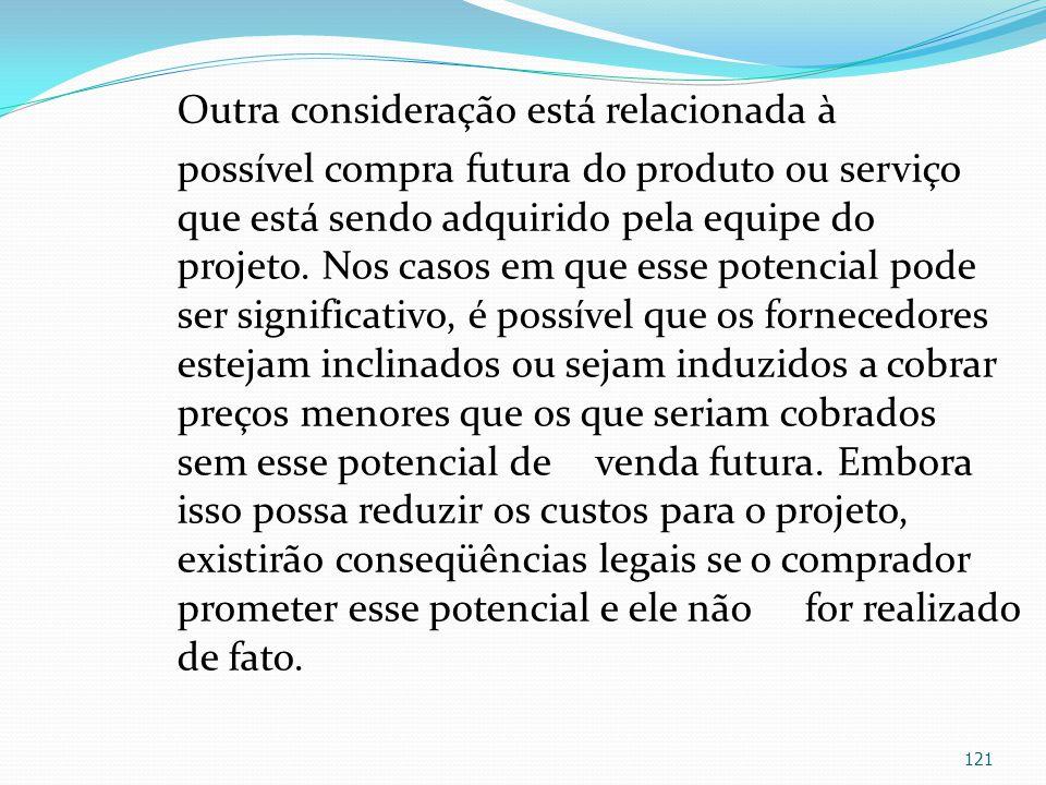 Outra consideração está relacionada à possível compra futura do produto ou serviço que está sendo adquirido pela equipe do projeto. Nos casos em que e