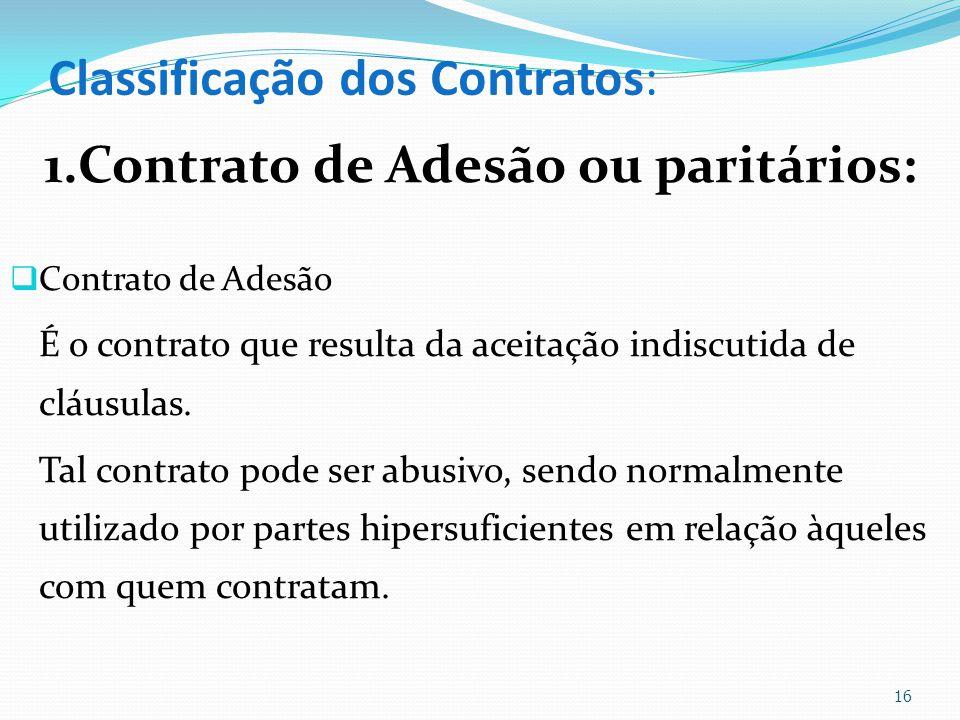 Classificação dos Contratos: 1.Contrato de Adesão ou paritários: Contrato de Adesão É o contrato que resulta da aceitação indiscutida de cláusulas. Ta