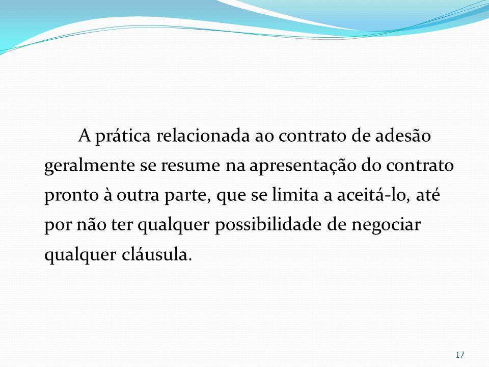 A prática relacionada ao contrato de adesão geralmente se resume na apresentação do contrato pronto à outra parte, que se limita a aceitá-lo, até por