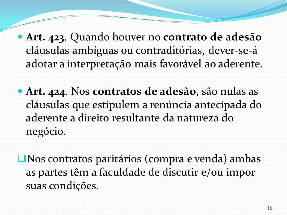 Art. 423. Quando houver no contrato de adesão cláusulas ambíguas ou contraditórias, dever-se-á adotar a interpretação mais favorável ao aderente. Art.