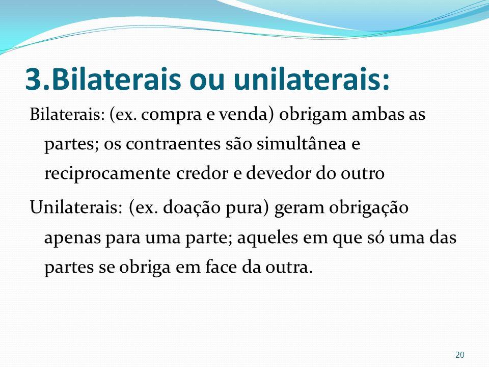 3.Bilaterais ou unilaterais: Bilaterais: (ex. c ompra e venda) obrigam ambas as partes; os contraentes são simultânea e reciprocamente credor e devedo