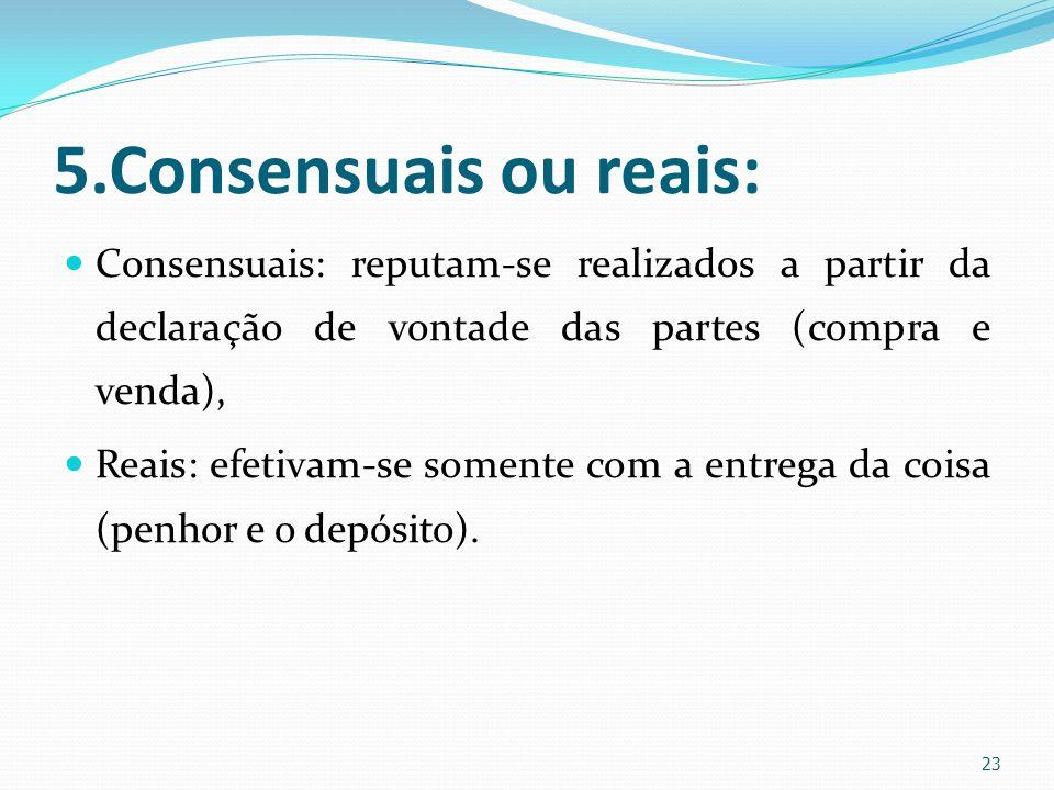 5.Consensuais ou reais: Consensuais: reputam-se realizados a partir da declaração de vontade das partes (compra e venda), Reais: efetivam-se somente c