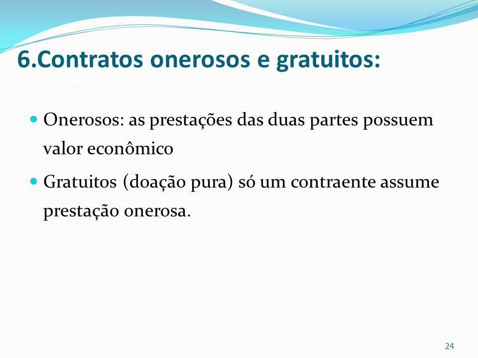 6.Contratos onerosos e gratuitos: Onerosos: as prestações das duas partes possuem valor econômico Gratuitos (doação pura) só um contraente assume pres