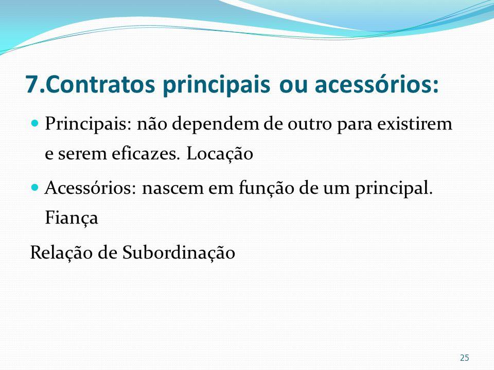 7.Contratos principais ou acessórios: Principais: não dependem de outro para existirem e serem eficazes. Locação Acessórios: nascem em função de um pr