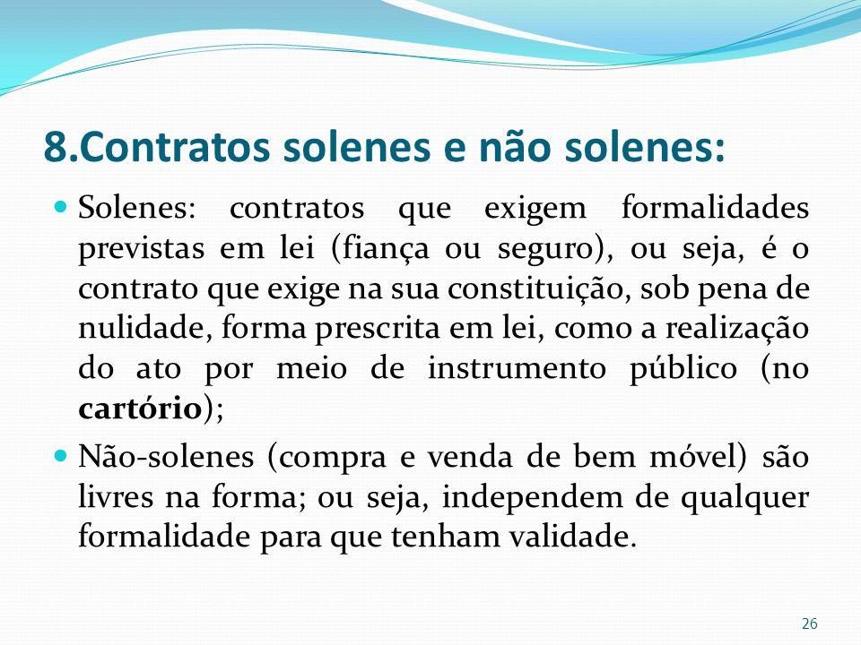 8.Contratos solenes e não solenes: Solenes: contratos que exigem formalidades previstas em lei (fiança ou seguro), ou seja, é o contrato que exige na