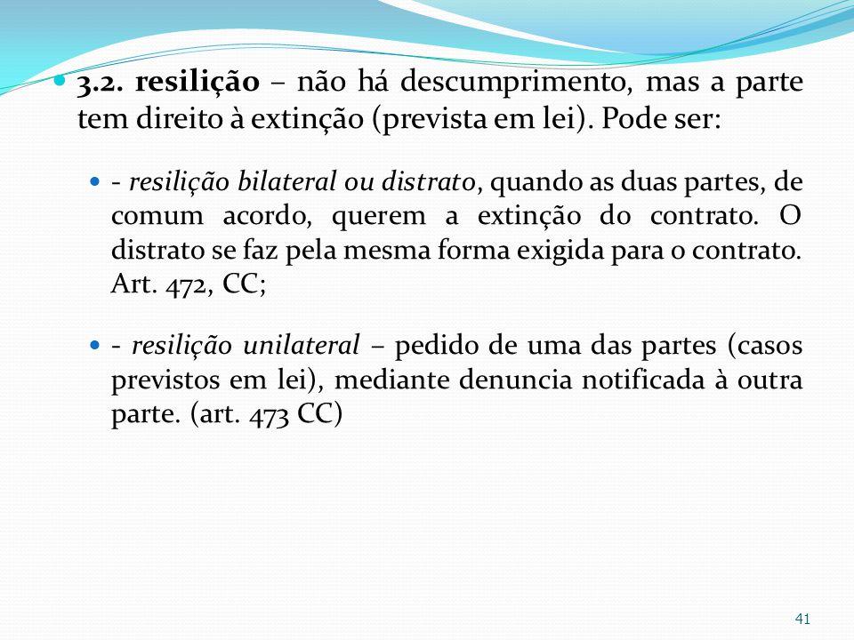 3.2. resilição – não há descumprimento, mas a parte tem direito à extinção (prevista em lei). Pode ser: - resilição bilateral ou distrato, quando as d