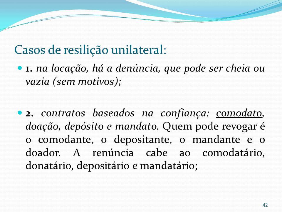 Casos de resilição unilateral: 1. na locação, há a denúncia, que pode ser cheia ou vazia (sem motivos); 2. contratos baseados na confiança: comodato,