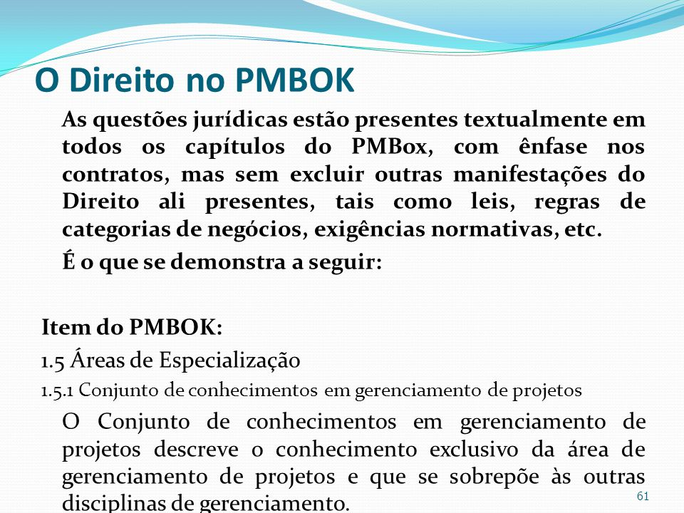 O Direito no PMBOK As questões jurídicas estão presentes textualmente em todos os capítulos do PMBox, com ênfase nos contratos, mas sem excluir outras