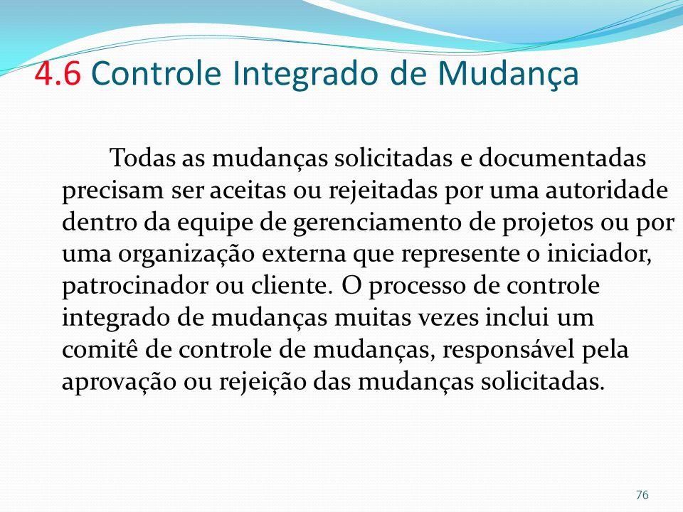 4.6 Controle Integrado de Mudança Todas as mudanças solicitadas e documentadas precisam ser aceitas ou rejeitadas por uma autoridade dentro da equipe