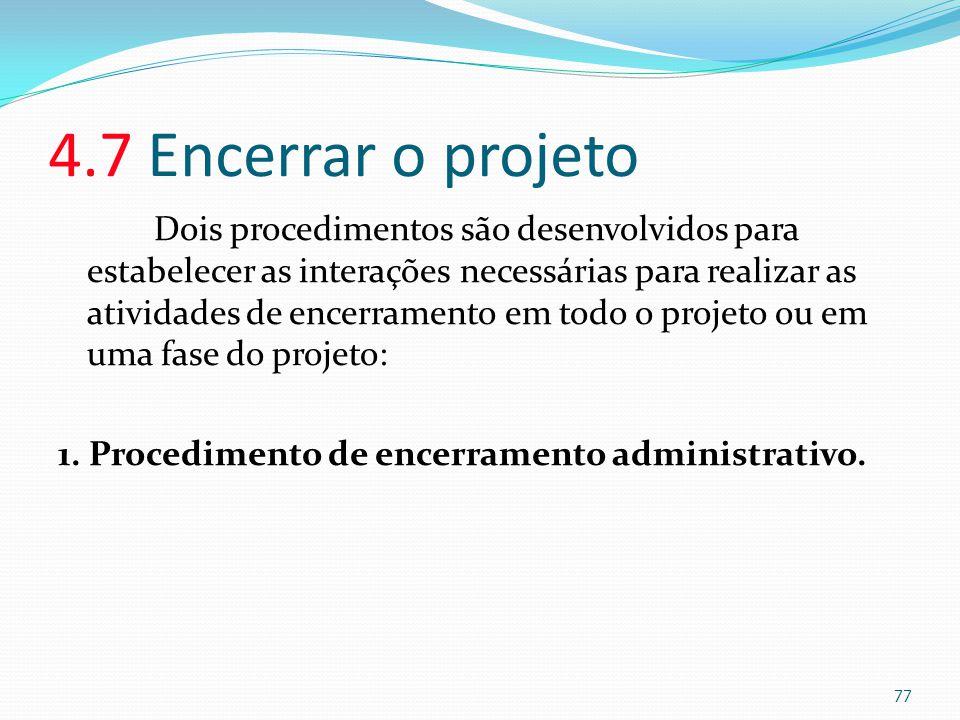 4.7 Encerrar o projeto Dois procedimentos são desenvolvidos para estabelecer as interações necessárias para realizar as atividades de encerramento em